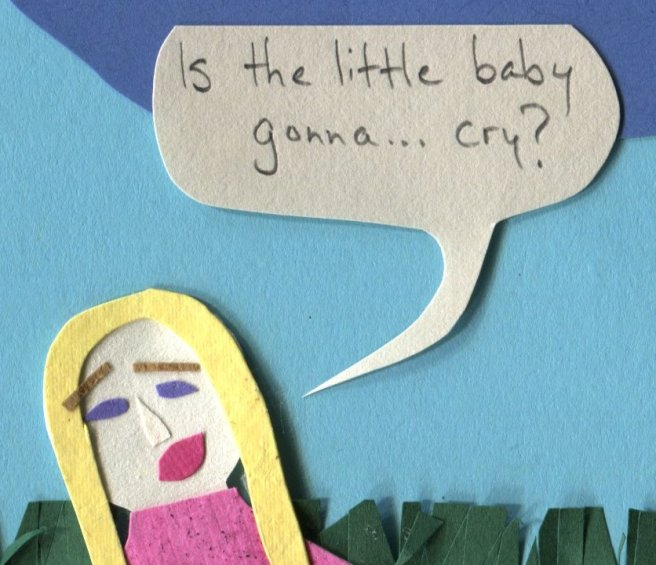 """""""Is the little baby gonna... cry?"""""""