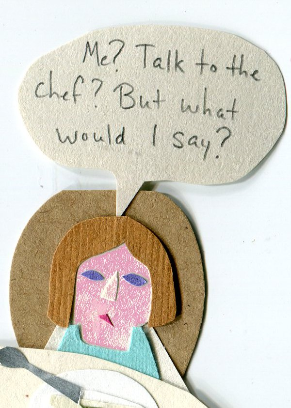 Me? Talk to the chef? But what would I say?