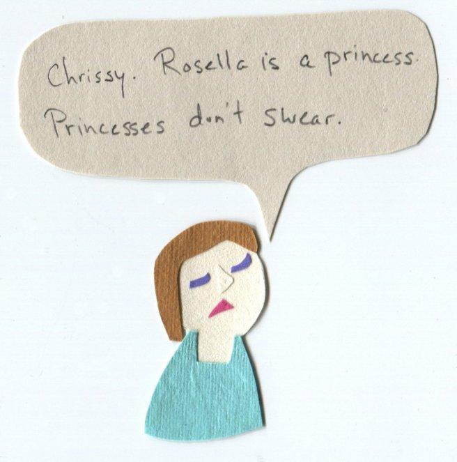 """Chrissy. Rosella is a princess. Princesses don't swear."""