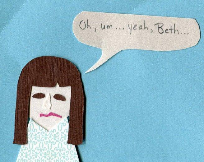 """Oh, um... yeah, Beth..."""
