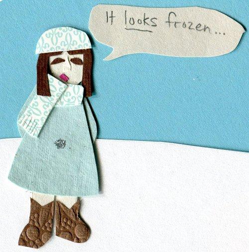 """""""It looks frozen..."""""""