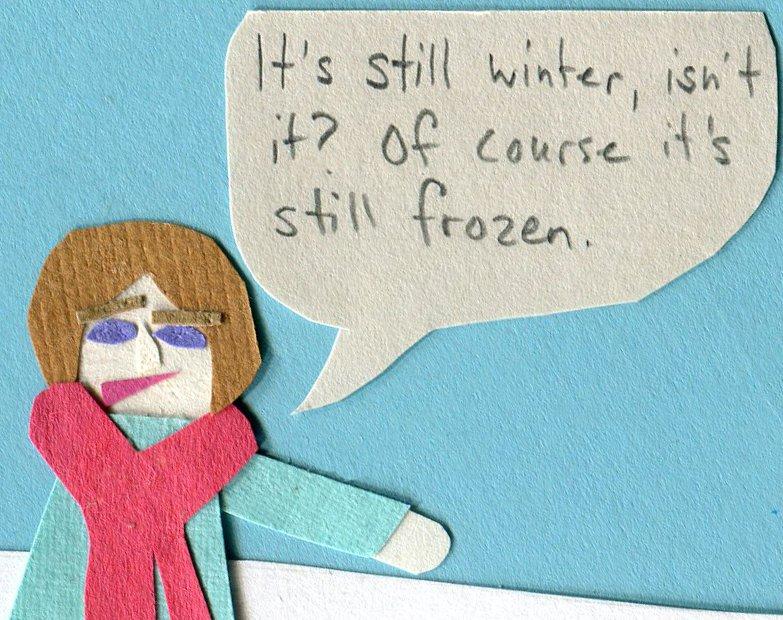"""""""It's still winter, isn't it? Of course it's still frozen."""""""