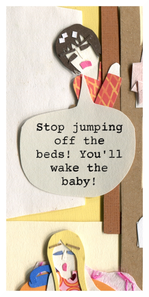 Mom: Stop jumping off the beds! You'll wake the baby!