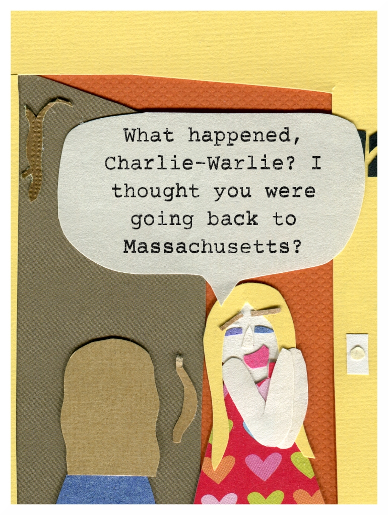 Chrissy: What happened, Charlie-Warlie? I thought you were going back to Massachusetts?