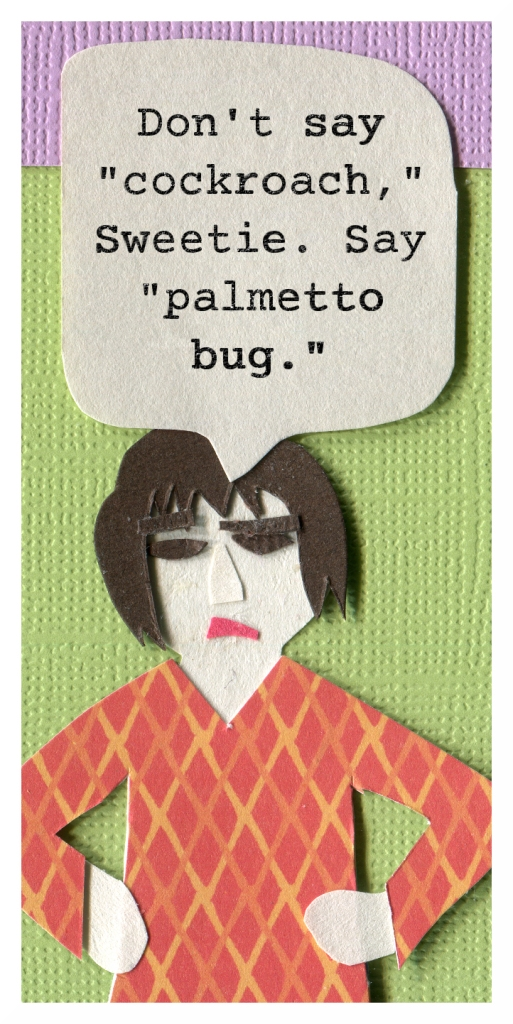 "Mpm: Don't say ""cockroach,"" sweetie. Say ""palmetto bug."""
