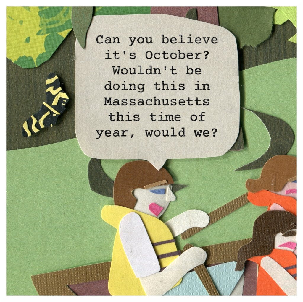 Dad: Can you believe it's October? Wouldn't we doing this in Massachusetts this time of year, would we?