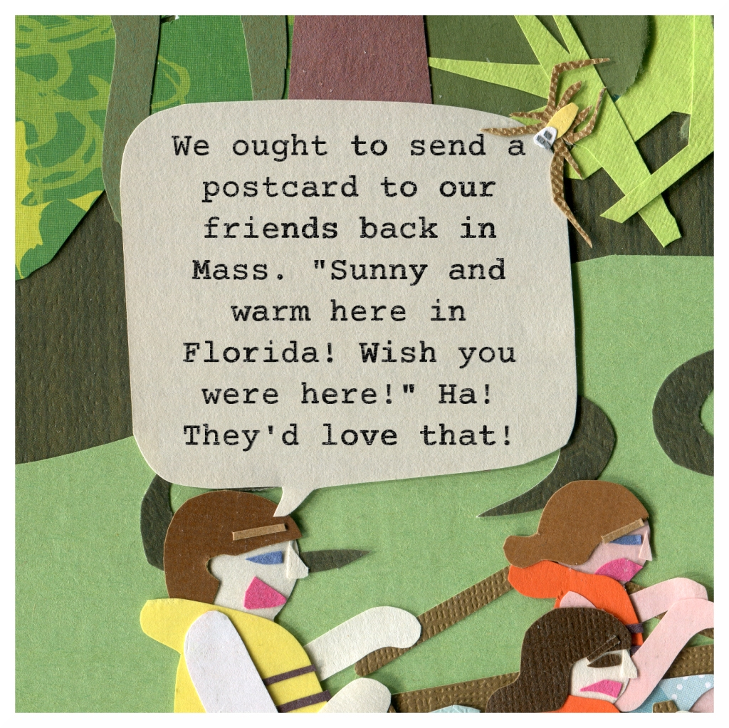 "Dad: We ought to send a postcard to our friends back in Mass. ""Sunny and warm here in Florida! Wish you were here!"" Ha! They'd love that!"