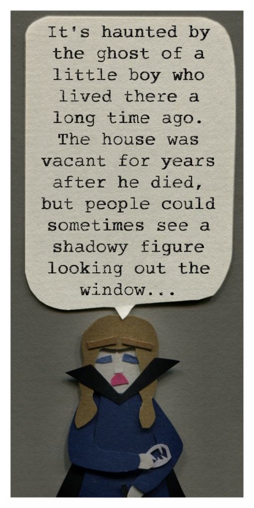 Charlotte: It's haunted by the ghost of a little boy who lived there a long time ago. The house was vacant for years after he died, but people could sometimes see a shadowy figure looking out the window...