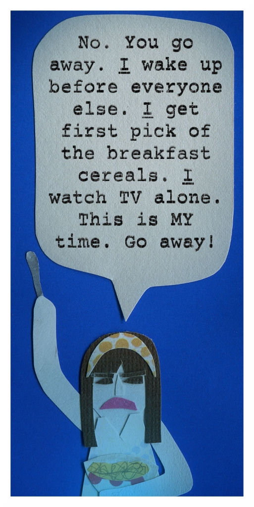 Ashley: No. You go away. I wake up before everyone else. I get first pick of breakfast cereals. I watch TV alone. This is MY time. Go away!
